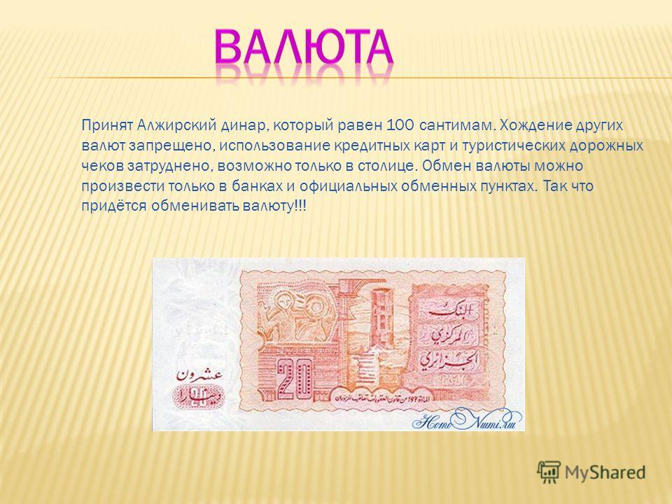 Принят Алжирский динар, который равен 100 сантимам. Хождение других валют запрещено, использование кредитных карт и туристических дорожных чеков затруднено, возможно только в столице. Обмен валюты можно произвести только в банках и официальных обменн
