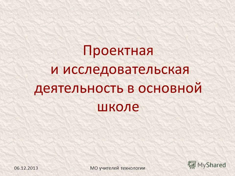 Проектная и исследовательская деятельность в основной школе 06.12.2013МО учителей технологии