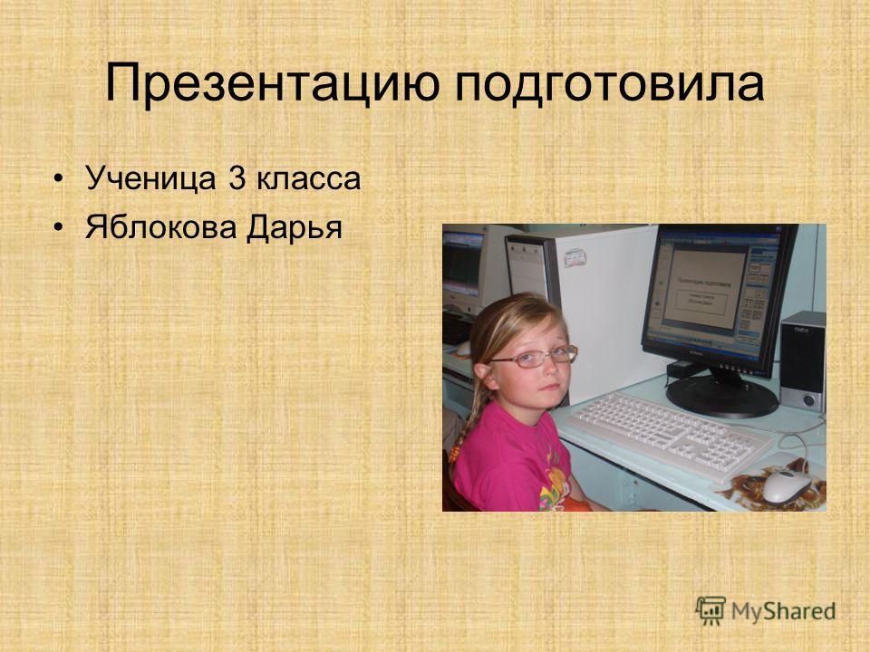 Презентацию подготовила Ученица 3 класса Яблокова Дарья