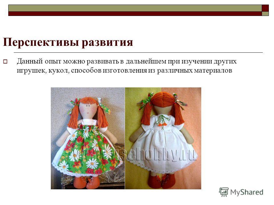 Перспективы развития Данный опыт можно развивать в дальнейшем при изучении других игрушек, кукол, способов изготовления из различных материалов