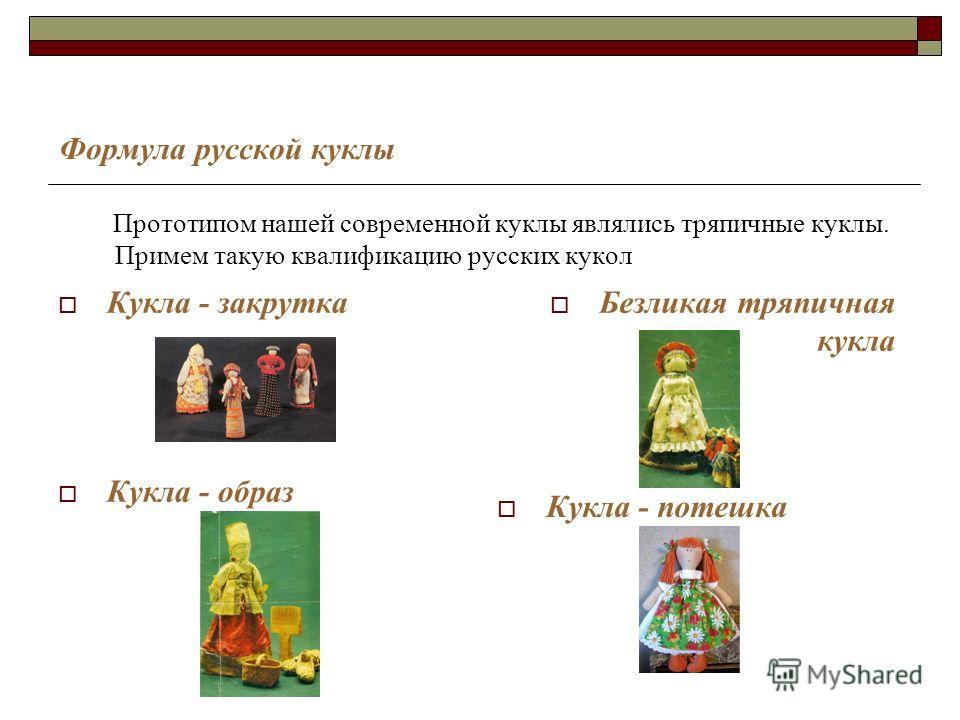 Формула русской куклы Кукла - закрутка Безликая тряпичная кукла Кукла - образ Кукла - потешка Прототипом нашей современной куклы являлись тряпичные куклы. Примем такую квалификацию русских кукол