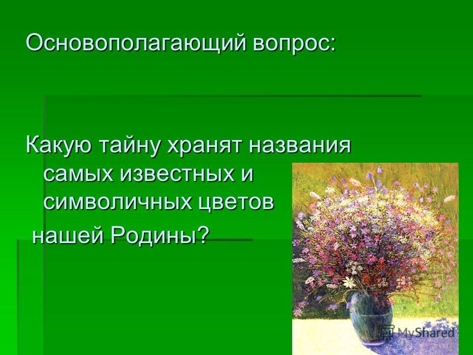 Основополагающий вопрос: Какую тайну хранят названия самых известных и символичных цветов нашей Родины? нашей Родины?