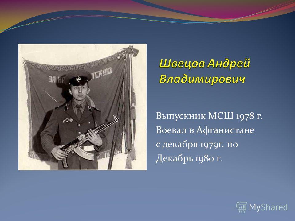 Выпускник МСШ 1978 г. Воевал в Афганистане с декабря 1979г. по Декабрь 1980 г.