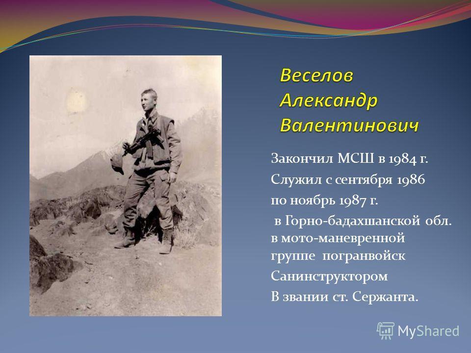 Закончил МСШ в 1984 г. Служил с сентября 1986 по ноябрь 1987 г. в Горно-бадахшанской обл. в мото-маневренной группе погранвойск Санинструктором В звании ст. Сержанта.