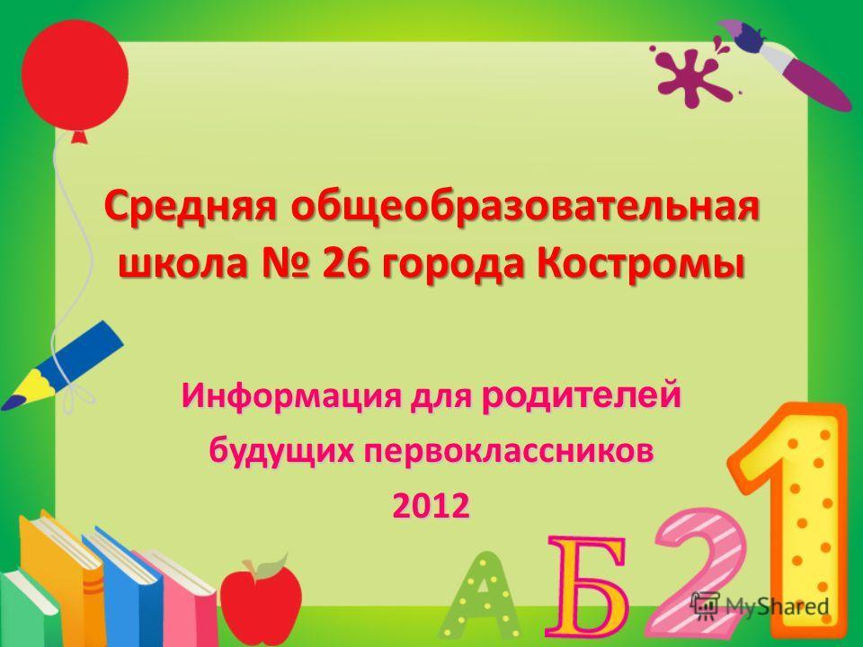 Средняя общеобразовательная школа 26 города Костромы Информация для родителей будущих первоклассников 2012