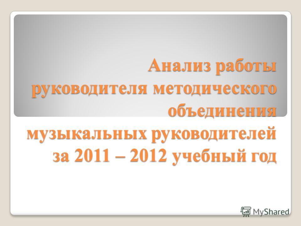 Анализ работы руководителя методического объединения музыкальных руководителей за 2011 – 2012 учебный год