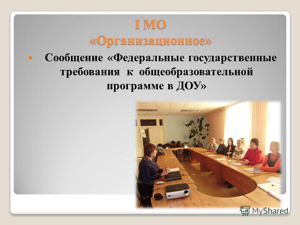 I МО «Организационное» Сообщение «Федеральные государственные требования к общеобразовательной программе в ДОУ»