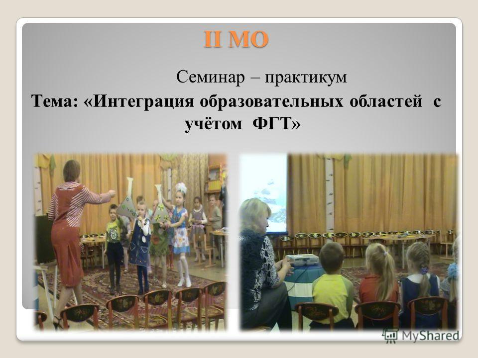 II МО Семинар – практикум Тема: «Интеграция образовательных областей с учётом ФГТ»