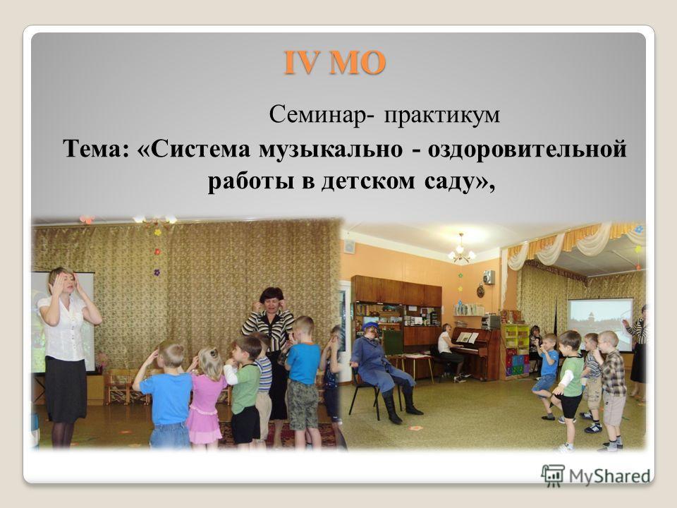 IV МО Семинар- практикум Тема: «Система музыкально - оздоровительной работы в детском саду»,