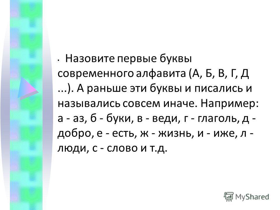 Назовите первые буквы современного алфавита (А, Б, В, Г, Д...). А раньше эти буквы и писались и назывались совсем иначе. Например: а - аз, б - буки, в - веди, г - глаголь, д - добро, е - есть, ж - жизнь, и - иже, л - люди, с - слово и т.д.