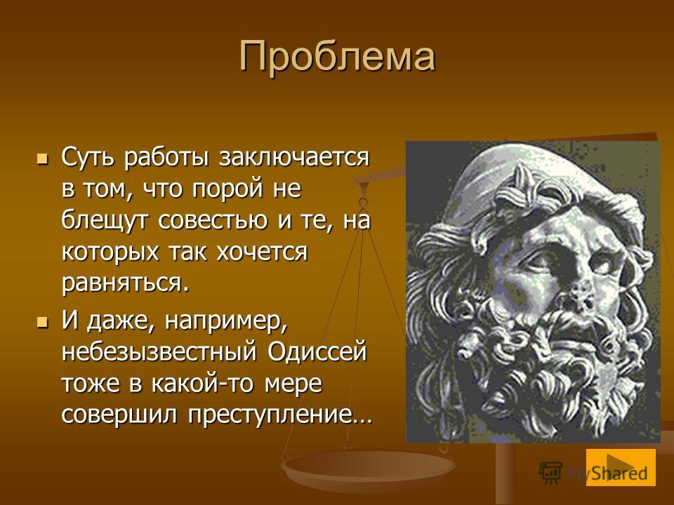 Проблема Суть работы заключается в том, что порой не блещут совестью и те, на которых так хочется равняться. Суть работы заключается в том, что порой не блещут совестью и те, на которых так хочется равняться. И даже, например, небезызвестный Одиссей