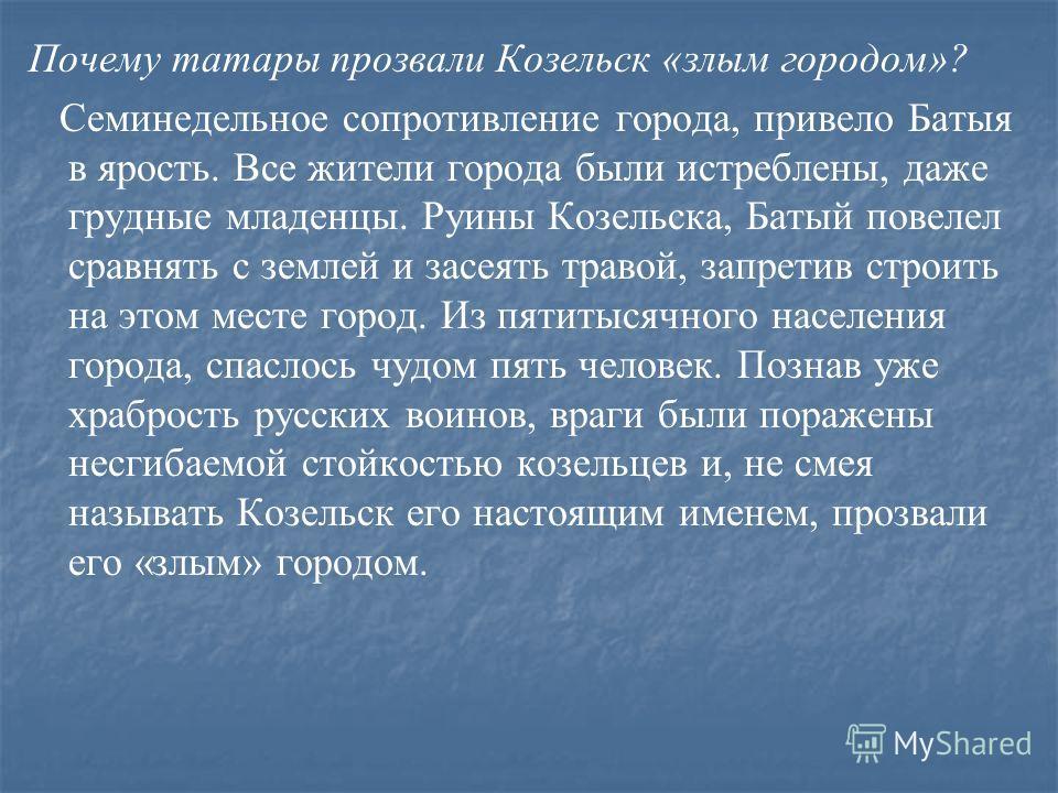 Почему татары прозвали Козельск «злым городом»? Семинедельное сопротивление города, привело Батыя в ярость. Все жители города были истреблены, даже грудные младенцы. Руины Козельска, Батый повелел сравнять с землей и засеять травой, запретив строить