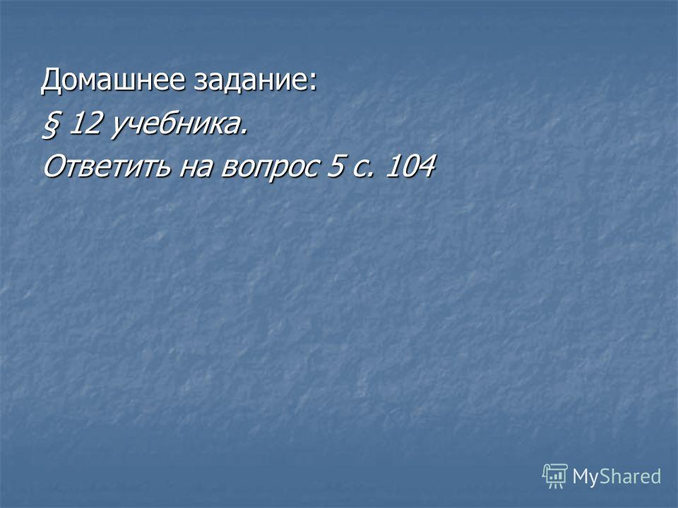 Домашнее задание: § 12 учебника. Ответить на вопрос 5 с. 104