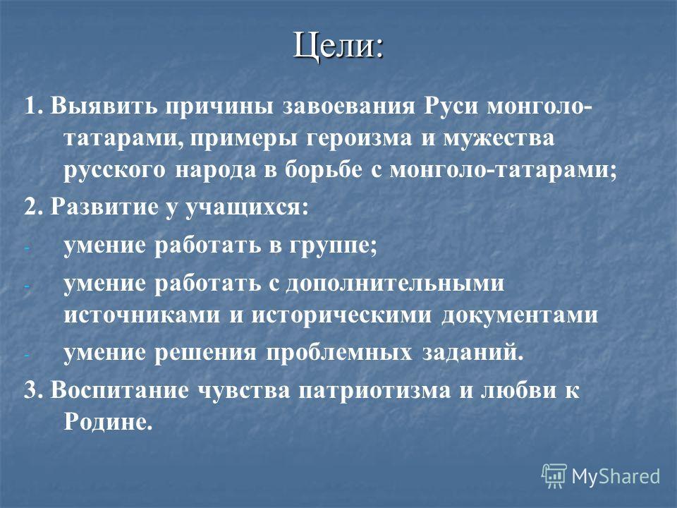 Цели: 1. Выявить причины завоевания Руси монголо- татарами, примеры героизма и мужества русского народа в борьбе с монголо-татарами; 2. Развитие у учащихся: - - умение работать в группе; - - умение работать с дополнительными источниками и исторически
