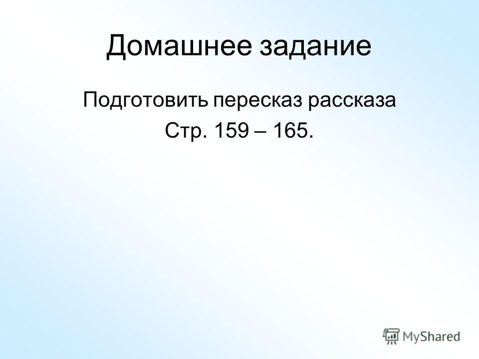 Домашнее задание Подготовить пересказ рассказа Стр. 159 – 165.