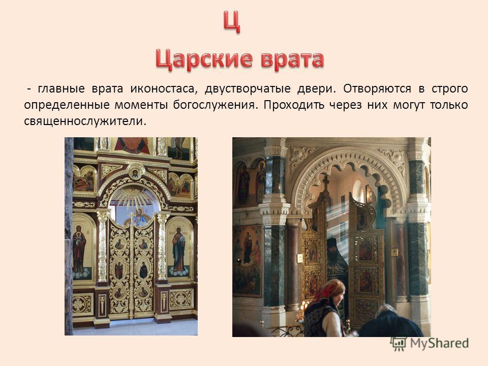 - главные врата иконостаса, двустворчатые двери. Отворяются в строго определенные моменты богослужения. Проходить через них могут только священнослужители.