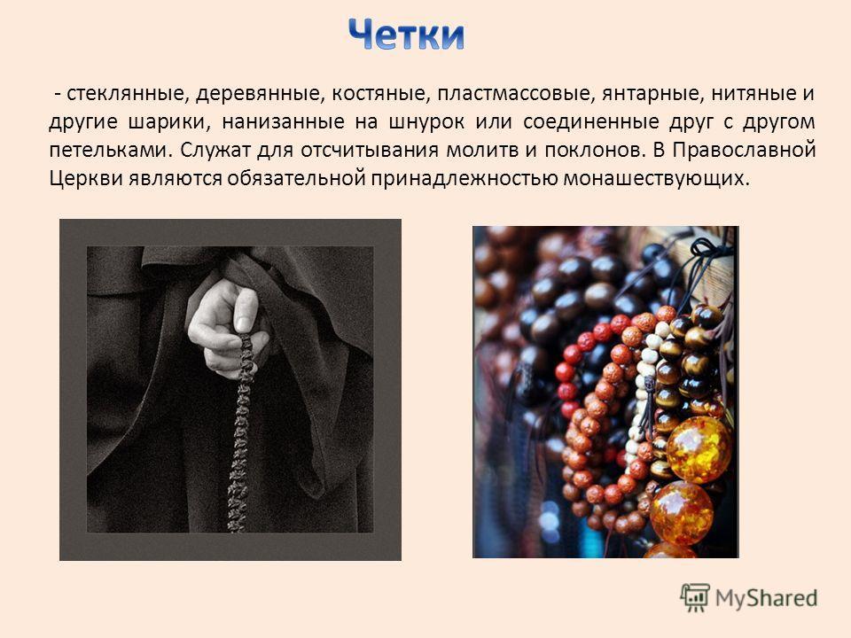 - стеклянные, деревянные, костяные, пластмассовые, янтарные, нитяные и другие шарики, нанизанные на шнурок или соединенные друг с другом петельками. Служат для отсчитывания молитв и поклонов. В Православной Церкви являются обязательной принадлежность