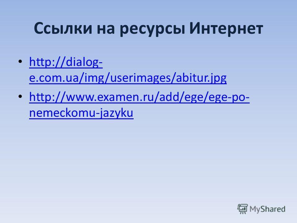 Ссылки на ресурсы Интернет http://dialog- e.com.ua/img/userimages/abitur.jpg http://dialog- e.com.ua/img/userimages/abitur.jpg http://www.examen.ru/add/ege/ege-po- nemeckomu-jazyku http://www.examen.ru/add/ege/ege-po- nemeckomu-jazyku