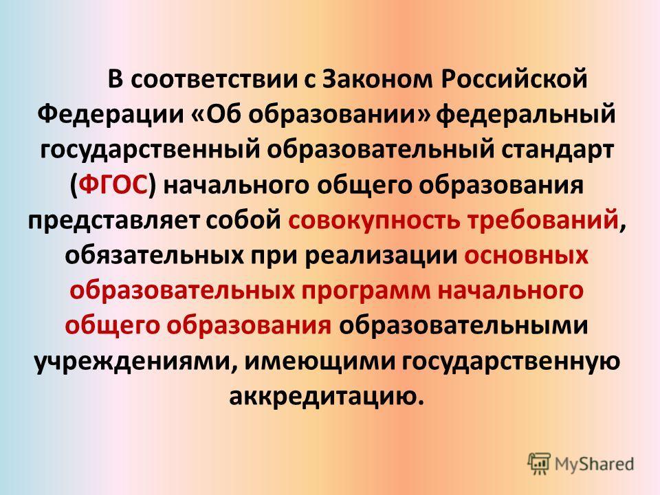 В соответствии с Законом Российской Федерации «Об образовании» федеральный государственный образовательный стандарт (ФГОС) начального общего образования представляет собой совокупность требований, обязательных при реализации основных образовательных