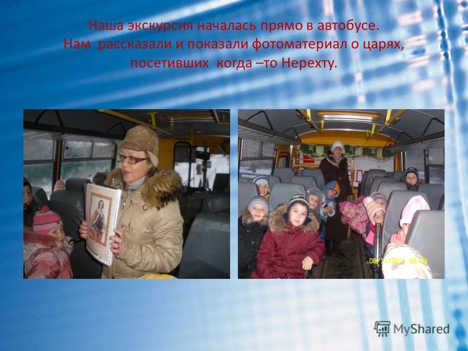 Наша экскурсия началась прямо в автобусе. Нам рассказали и показали фотоматериал о царях, посетивших когда –то Нерехту.