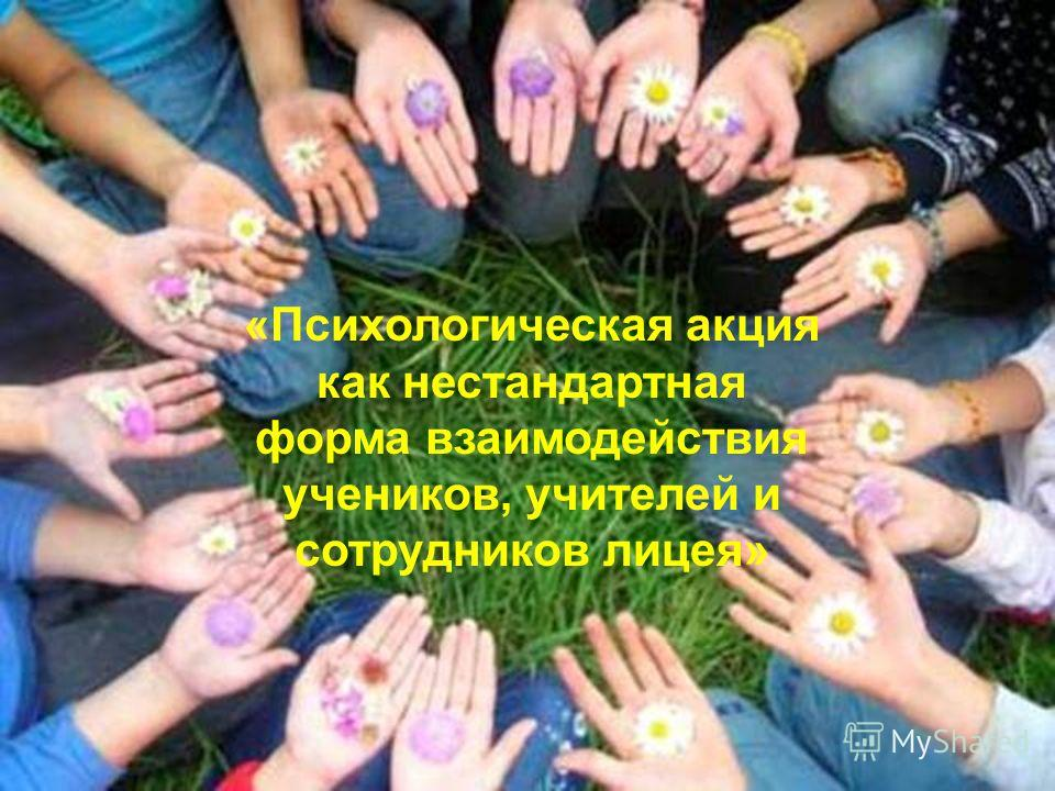 «Психологическая акция как нестандартная форма взаимодействия учеников, учителей и сотрудников лицея»