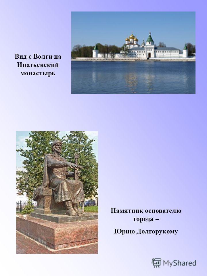 Вид с Волги на Ипатьевский монастырь Памятник основателю города – Юрию Долгорукому