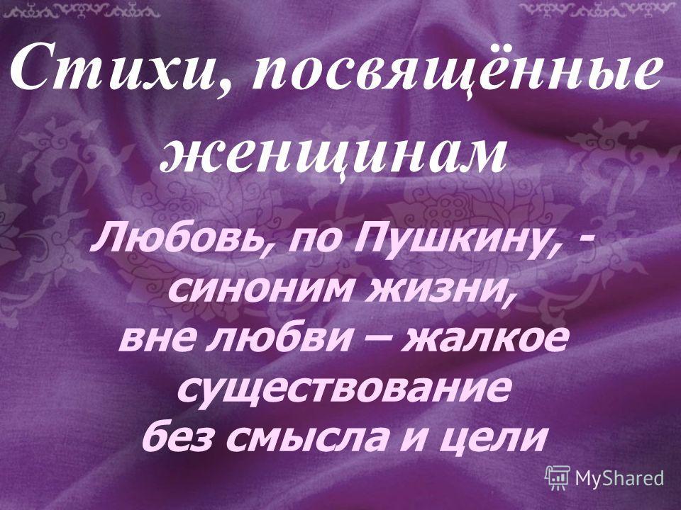 Стихи, посвящённые женщинам Любовь, по Пушкину, - синоним жизни, вне любви – жалкое существование без смысла и цели