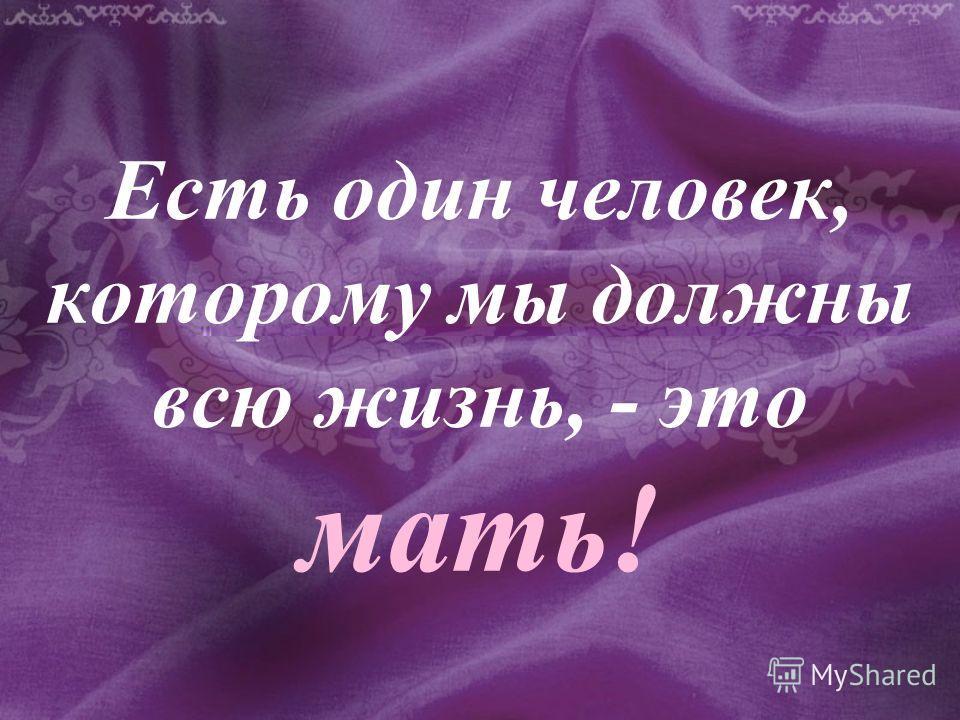 Есть один человек, которому мы должны всю жизнь, - это мать!
