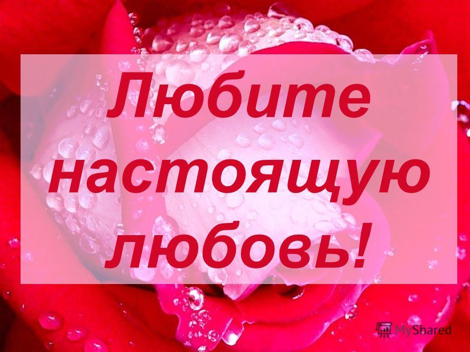Любите настоящую любовь!