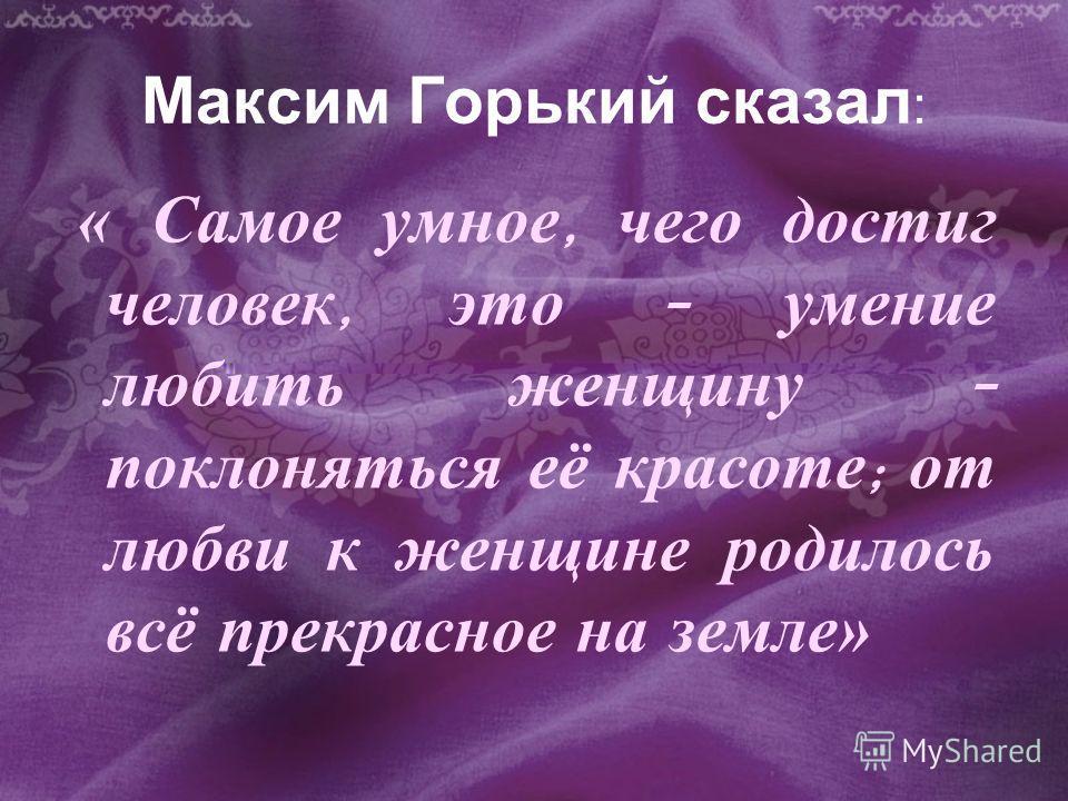 Максим Горький сказал : « С амое у мное, ч его д остиг человек, э то – у мение любить ж енщину – поклоняться е ё к расоте ; о т любви к ж енщине р одилось всё п рекрасное н а з емле»