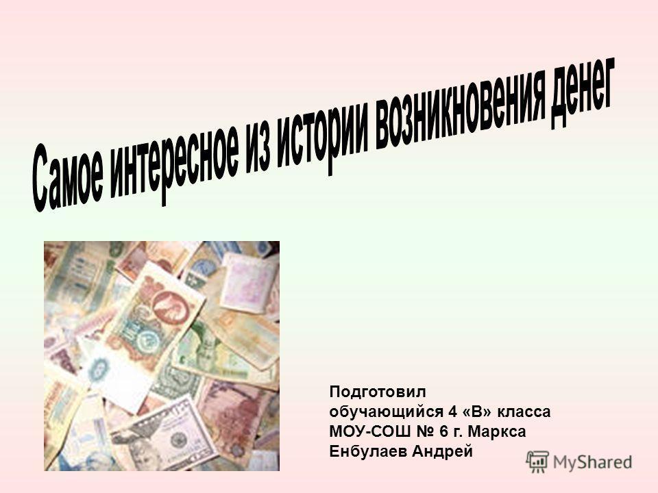 Подготовил обучающийся 4 «В» класса МОУ-СОШ 6 г. Маркса Енбулаев Андрей