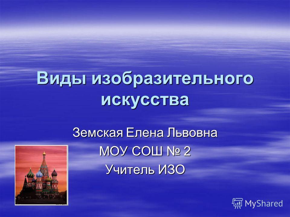 Виды изобразительного искусства Земская Елена Львовна МОУ СОШ 2 Учитель ИЗО