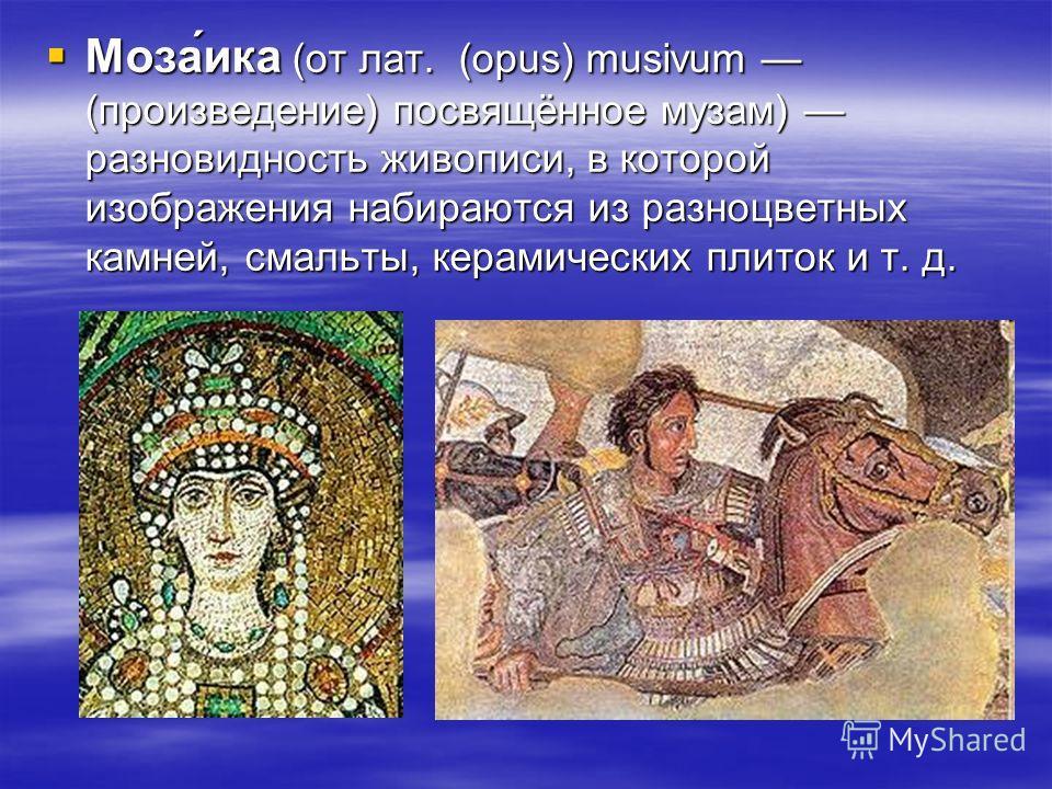 Моза́ика (от лат. (opus) musivum (произведение) посвящённое музам) разновидность живописи, в которой изображения набираются из разноцветных камней, смальты, керамических плиток и т. д. Моза́ика (от лат. (opus) musivum (произведение) посвящённое музам