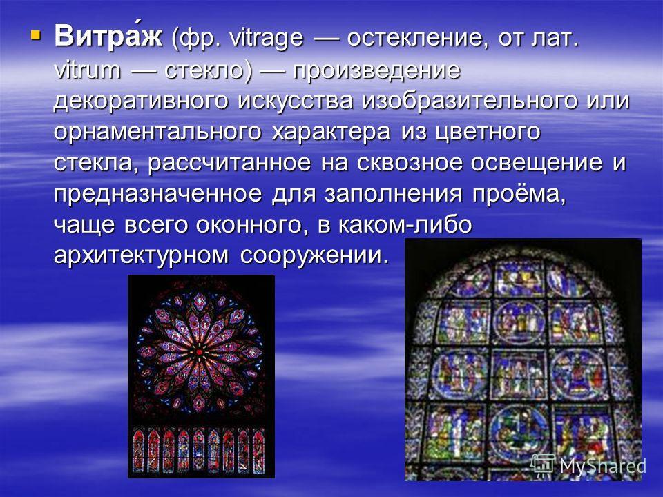 Витра́ж (фр. vitrage остекление, от лат. vitrum стекло) произведение декоративного искусства изобразительного или орнаментального характера из цветного стекла, рассчитанное на сквозное освещение и предназначенное для заполнения проёма, чаще всего око