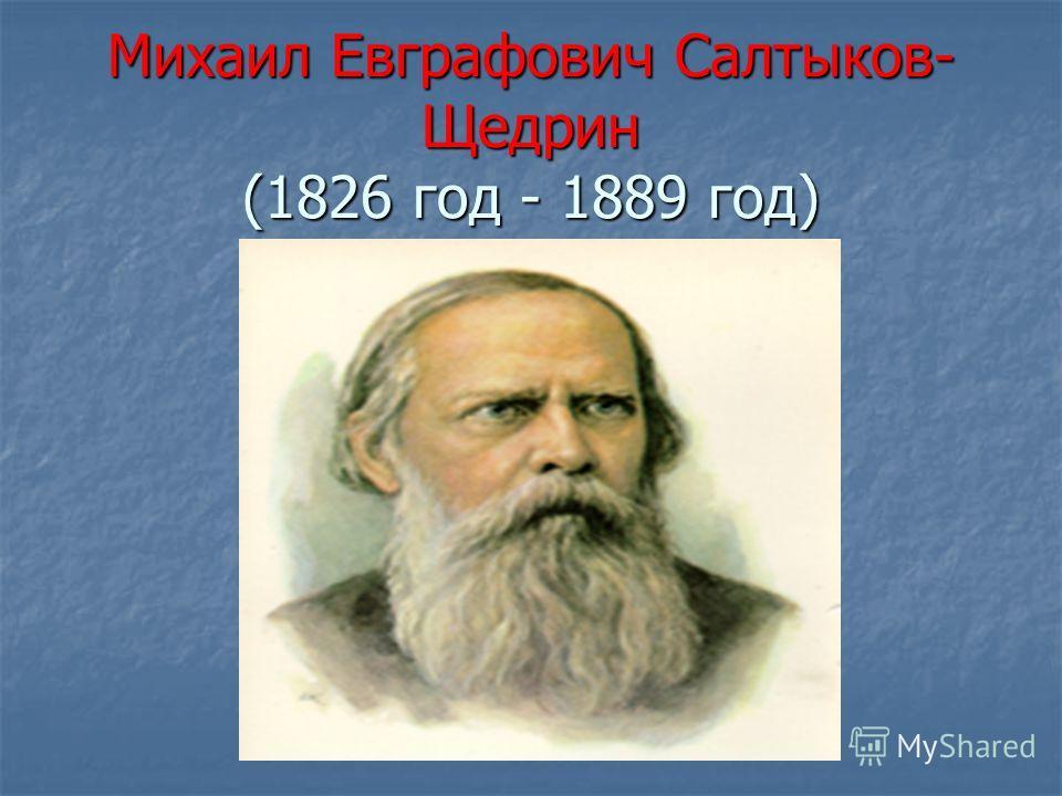 Михаил Евграфович Салтыков- Щедрин (1826 год - 1889 год)