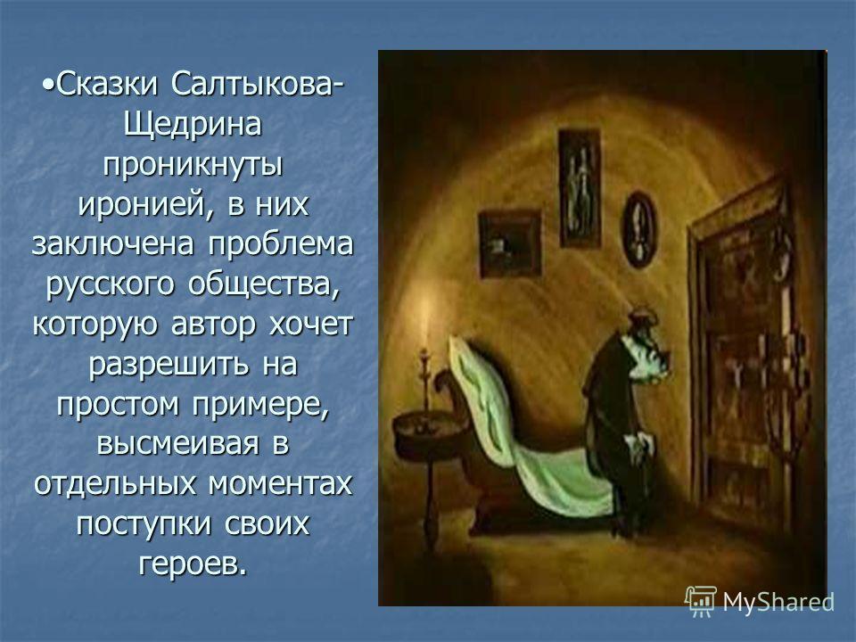 Сказки Салтыкова- Щедрина проникнуты иронией, в них заключена проблема русского общества, которую автор хочет разрешить на простом примере, высмеивая в отдельных моментах поступки своих героев.