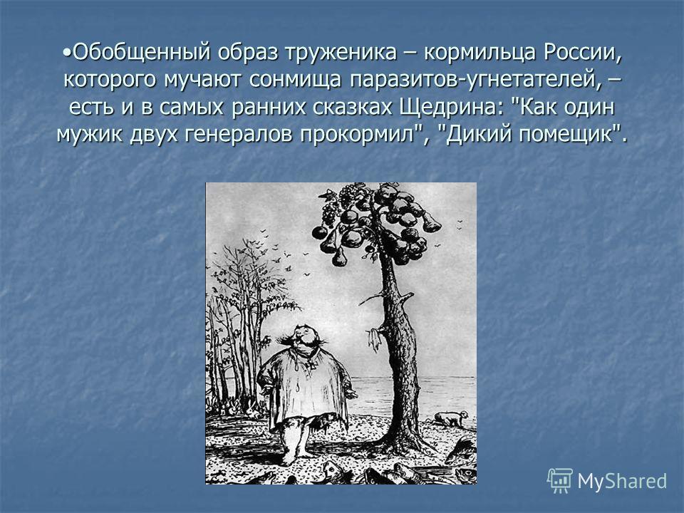 Обобщенный образ труженика – кормильца России, которого мучают сонмища паразитов-угнетателей, – есть и в самых ранних сказках Щедрина: