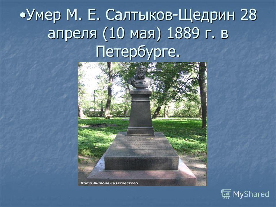 Умер М. Е. Салтыков-Щедрин 28 апреля (10 мая) 1889 г. в Петербурге.Умер М. Е. Салтыков-Щедрин 28 апреля (10 мая) 1889 г. в Петербурге.