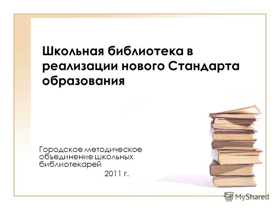 Школьная библиотека в реализации нового Стандарта образования Городское методическое объединение школьных библиотекарей 2011 г.
