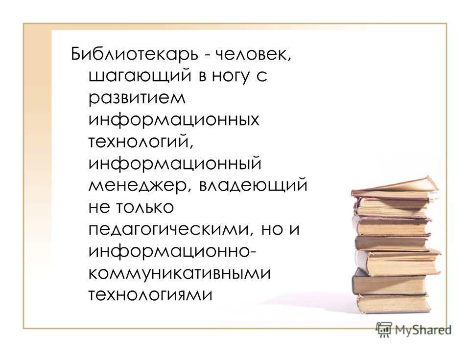 Библиотекарь - человек, шагающий в ногу с развитием информационных технологий, информационный менеджер, владеющий не только педагогическими, но и информационно- коммуникативными технологиями