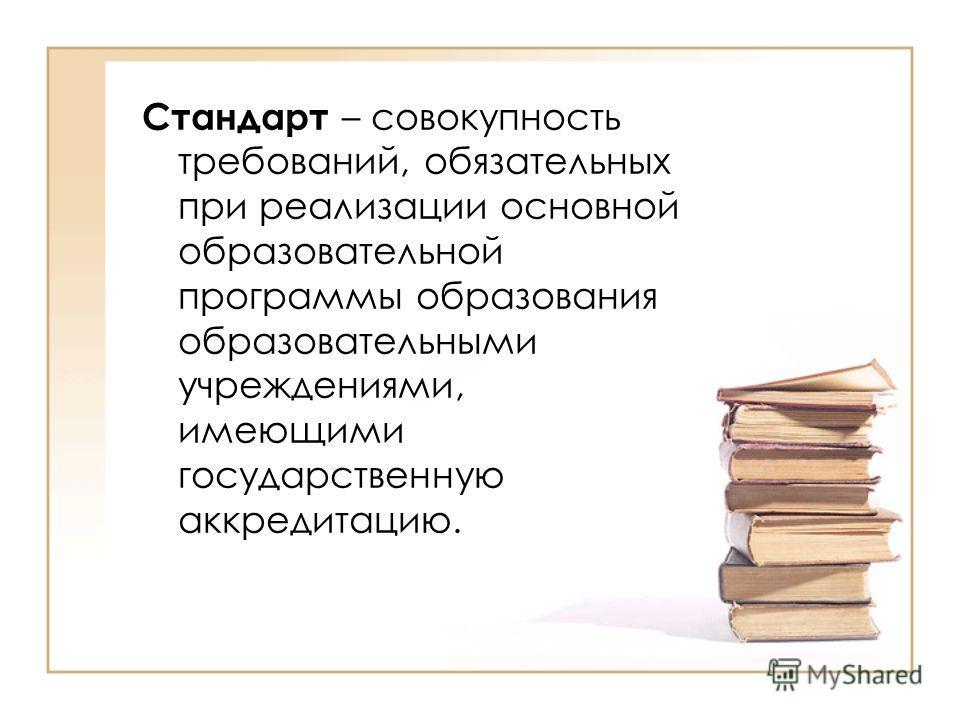 Стандарт – совокупность требований, обязательных при реализации основной образовательной программы образования образовательными учреждениями, имеющими государственную аккредитацию.