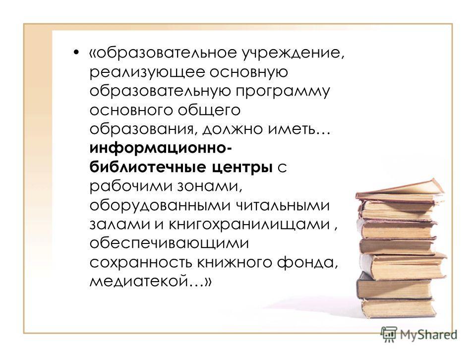 «образовательное учреждение, реализующее основную образовательную программу основного общего образования, должно иметь… информационно- библиотечные центры с рабочими зонами, оборудованными читальными залами и книгохранилищами, обеспечивающими сохранн