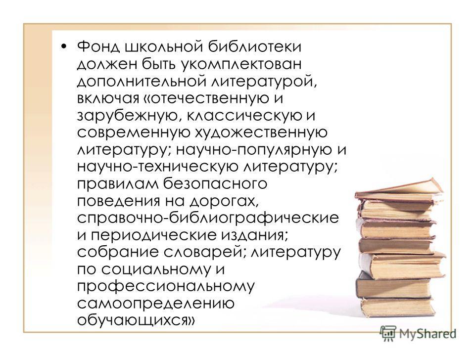 Фонд школьной библиотеки должен быть укомплектован дополнительной литературой, включая «отечественную и зарубежную, классическую и современную художественную литературу; научно-популярную и научно-техническую литературу; правилам безопасного поведени