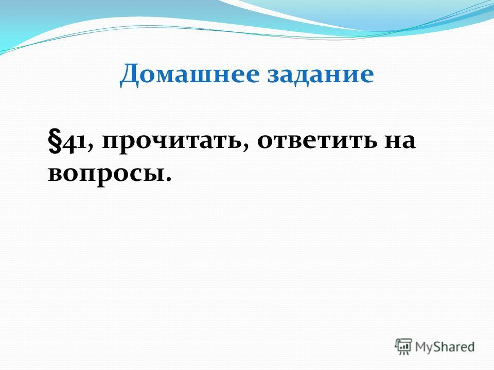 Домашнее задание §41, прочитать, ответить на вопросы.