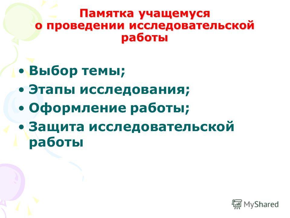 Памятка учащемуся о проведении исследовательской работы Выбор темы; Этапы исследования; Оформление работы; Защита исследовательской работы