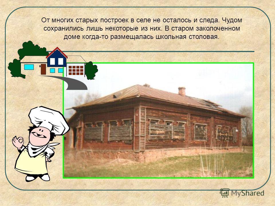 От многих старых построек в селе не осталось и следа. Чудом сохранились лишь некоторые из них. В старом заколоченном доме когда-то размещалась школьная столовая.