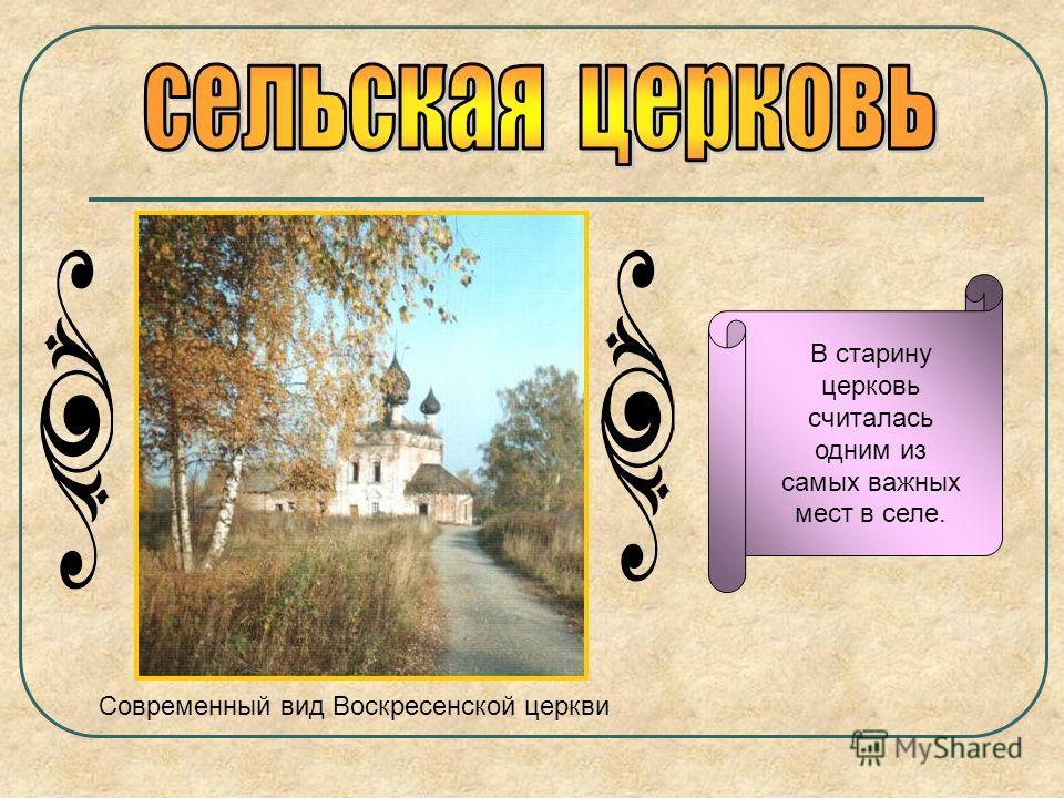В старину церковь считалась одним из самых важных мест в селе. Современный вид Воскресенской церкви