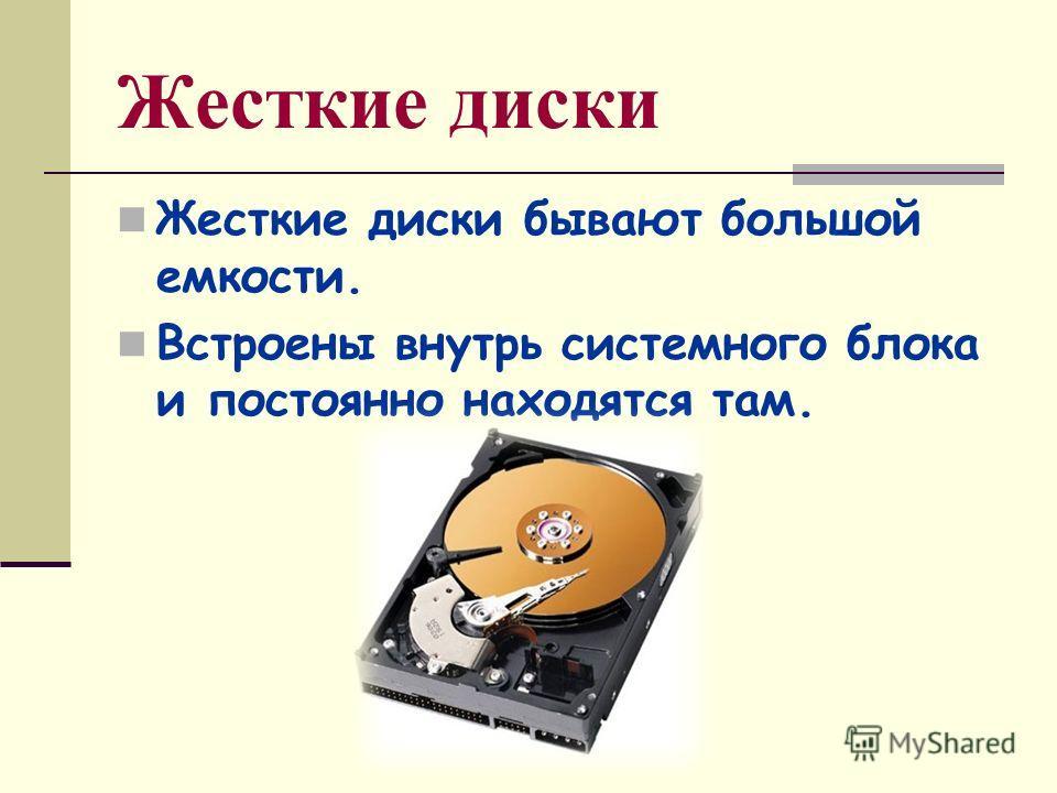 Жесткие диски Жесткие диски бывают большой емкости. Встроены внутрь системного блока и постоянно находятся там.