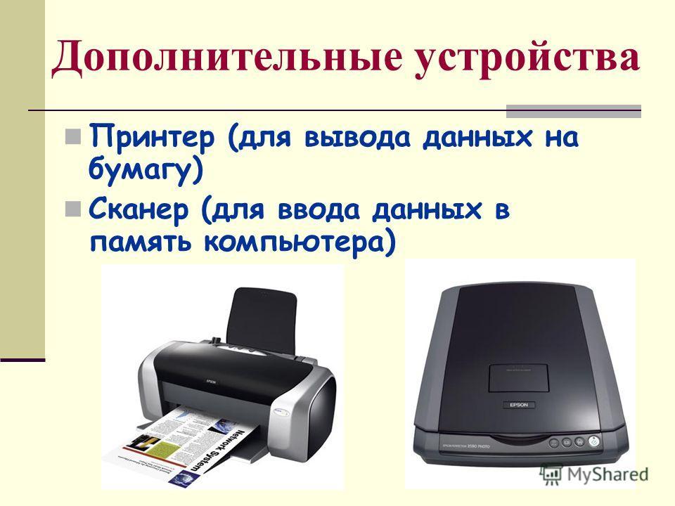 Дополнительные устройства Принтер (для вывода данных на бумагу) Сканер (для ввода данных в память компьютера)