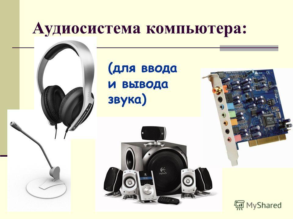 Аудиосистема компьютера: (для ввода и вывода звука)